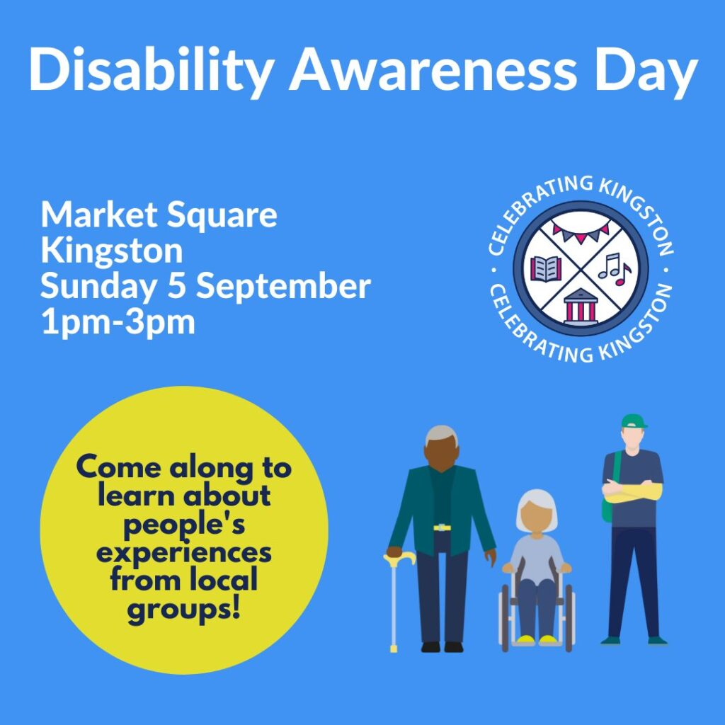 Disability Awareness Day poster, featuring illlustration of three people, one with a walking stick, one with a wheelchair and one with an invisible disability. Market Square, Kingston, Sunday 5 September, 1 - 3pm. Come along to hear about people's experiences from local groups!